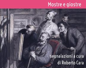 Mostre e Giostre - segnalazioni a cura di Roberto Cara